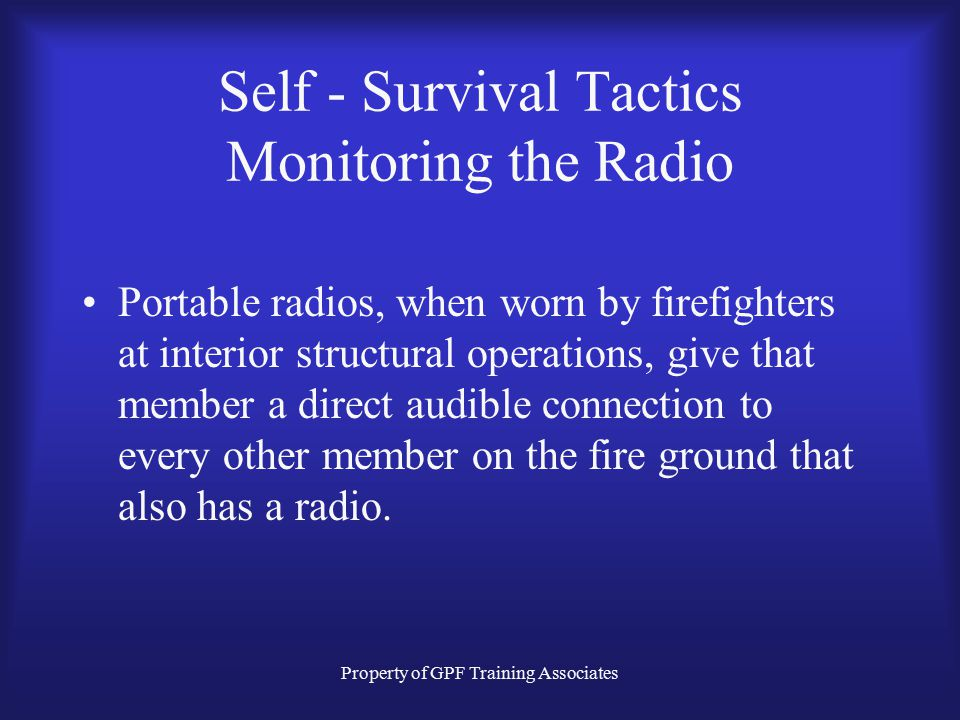 Property of GPF Training Associates Self - Survival Tactics Monitoring the Radio Portable radios, when worn by firefighters at interior structural operations, give that member a direct audible connection to every other member on the fire ground that also has a radio.