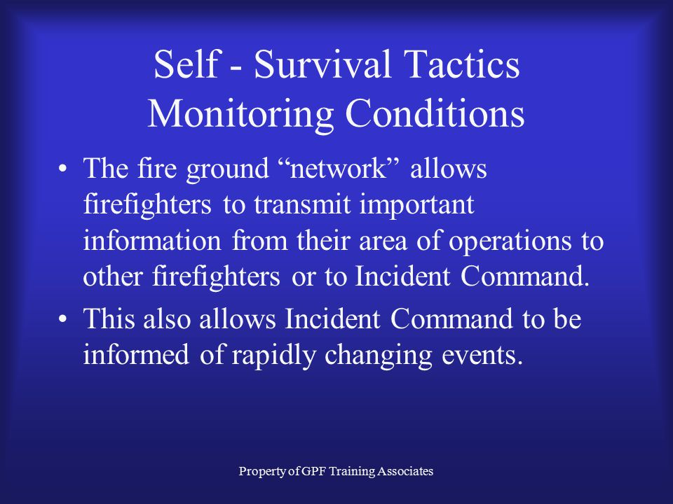Property of GPF Training Associates Self - Survival Tactics Monitoring Conditions The fire ground network allows firefighters to transmit important information from their area of operations to other firefighters or to Incident Command.