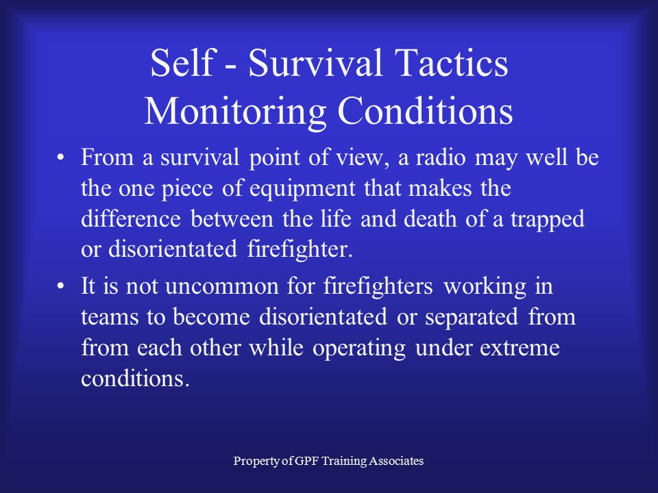 Property of GPF Training Associates Self - Survival Tactics Monitoring Conditions From a survival point of view, a radio may well be the one piece of equipment that makes the difference between the life and death of a trapped or disorientated firefighter.