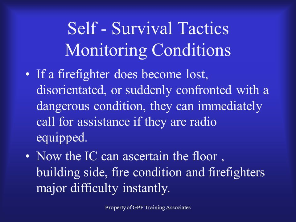 Property of GPF Training Associates Self - Survival Tactics Monitoring Conditions If a firefighter does become lost, disorientated, or suddenly confronted with a dangerous condition, they can immediately call for assistance if they are radio equipped.
