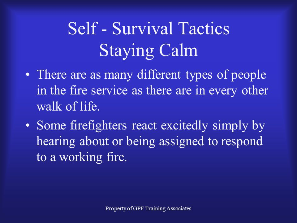 Property of GPF Training Associates Self - Survival Tactics Staying Calm There are as many different types of people in the fire service as there are in every other walk of life.