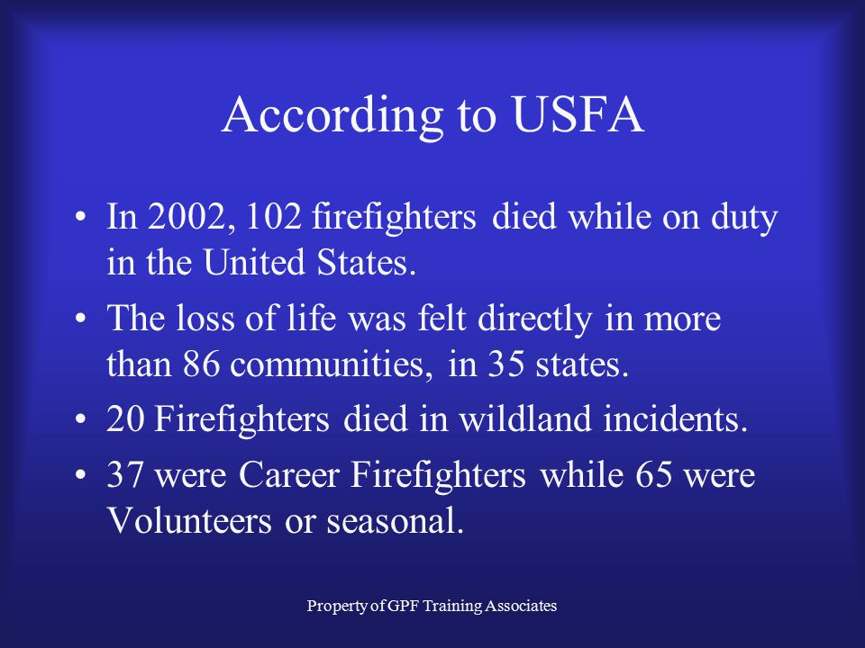 Property of GPF Training Associates According to USFA In 2002, 102 firefighters died while on duty in the United States.