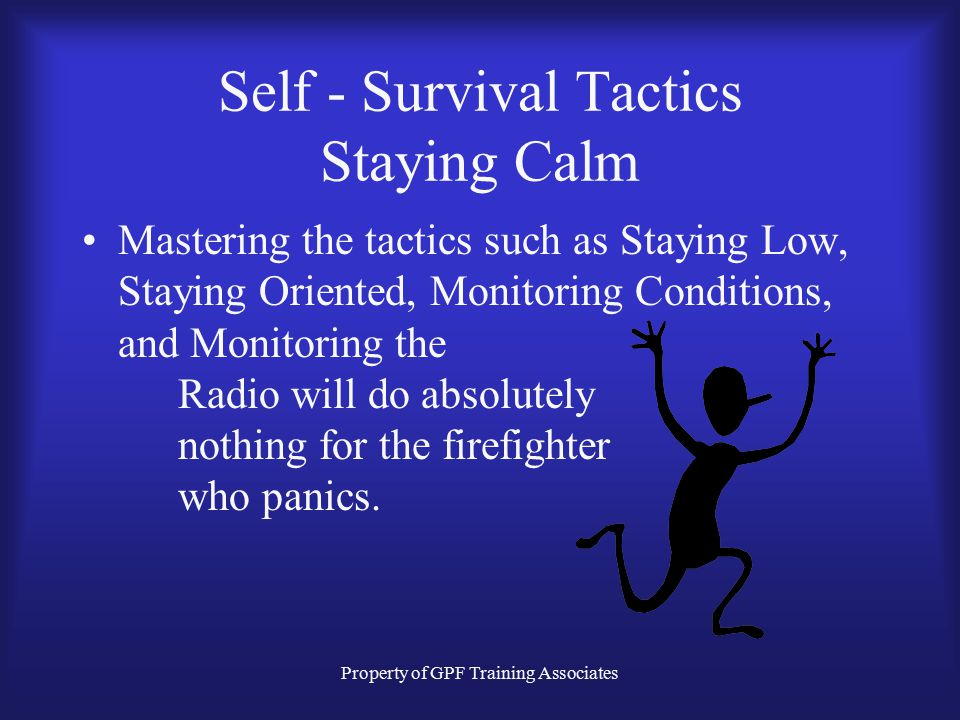 Property of GPF Training Associates Self - Survival Tactics Staying Calm Mastering the tactics such as Staying Low, Staying Oriented, Monitoring Conditions, and Monitoring the Radio will do absolutely nothing for the firefighter who panics.