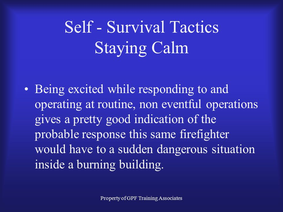 Property of GPF Training Associates Self - Survival Tactics Staying Calm Being excited while responding to and operating at routine, non eventful operations gives a pretty good indication of the probable response this same firefighter would have to a sudden dangerous situation inside a burning building.