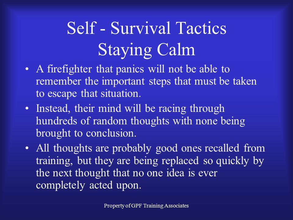 Property of GPF Training Associates Self - Survival Tactics Staying Calm A firefighter that panics will not be able to remember the important steps that must be taken to escape that situation.