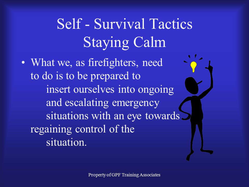 Property of GPF Training Associates Self - Survival Tactics Staying Calm What we, as firefighters, need to do is to be prepared to insert ourselves into ongoing and escalating emergency situations with an eye towards regaining control of the situation.