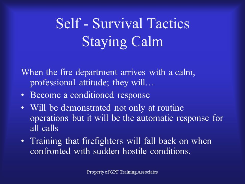 Property of GPF Training Associates Self - Survival Tactics Staying Calm When the fire department arrives with a calm, professional attitude; they will… Become a conditioned response Will be demonstrated not only at routine operations but it will be the automatic response for all calls Training that firefighters will fall back on when confronted with sudden hostile conditions.