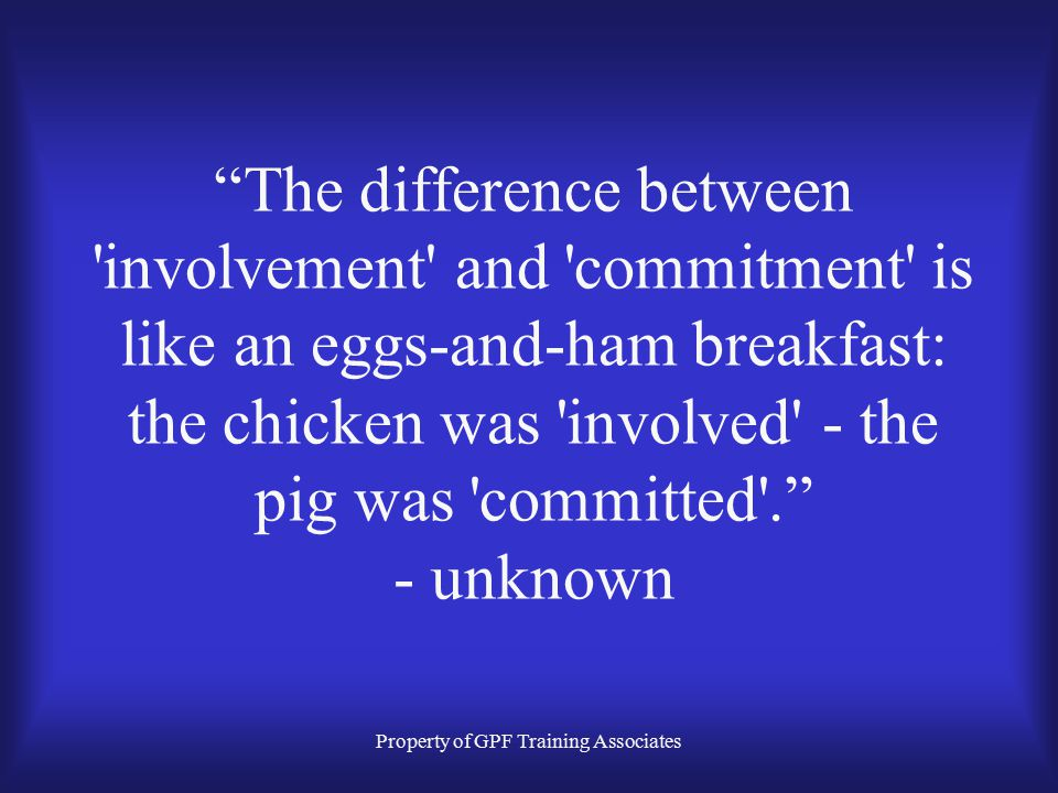 Property of GPF Training Associates The difference between involvement and commitment is like an eggs-and-ham breakfast: the chicken was involved - the pig was committed . - unknown