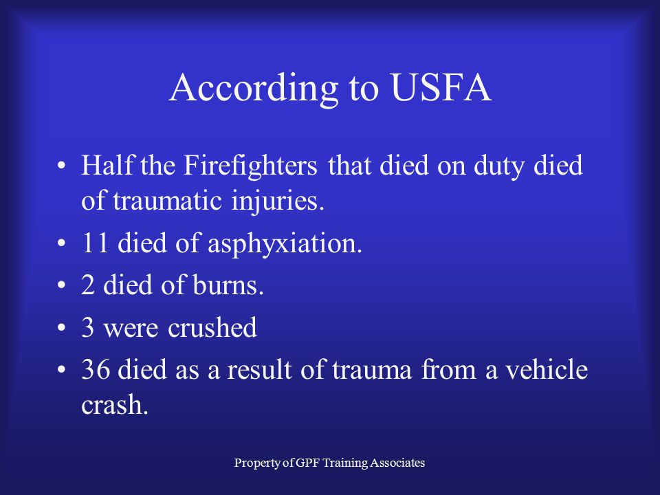 Property of GPF Training Associates According to USFA Half the Firefighters that died on duty died of traumatic injuries.