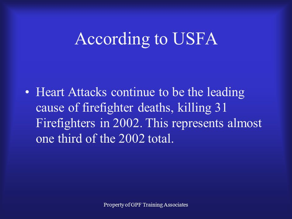 Property of GPF Training Associates According to USFA Heart Attacks continue to be the leading cause of firefighter deaths, killing 31 Firefighters in 2002.