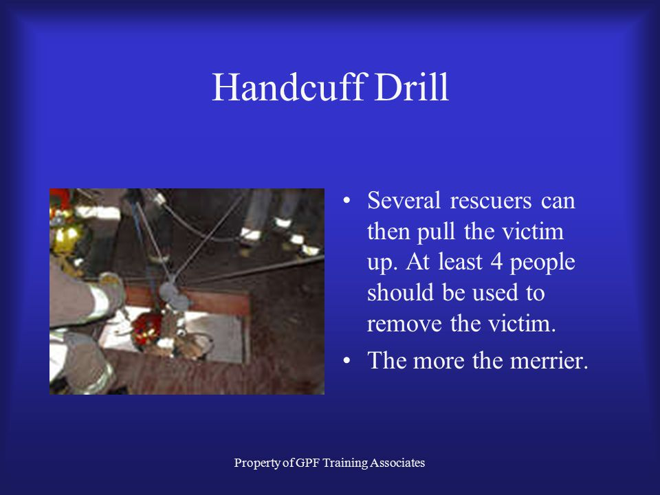 Property of GPF Training Associates Handcuff Drill Several rescuers can then pull the victim up.