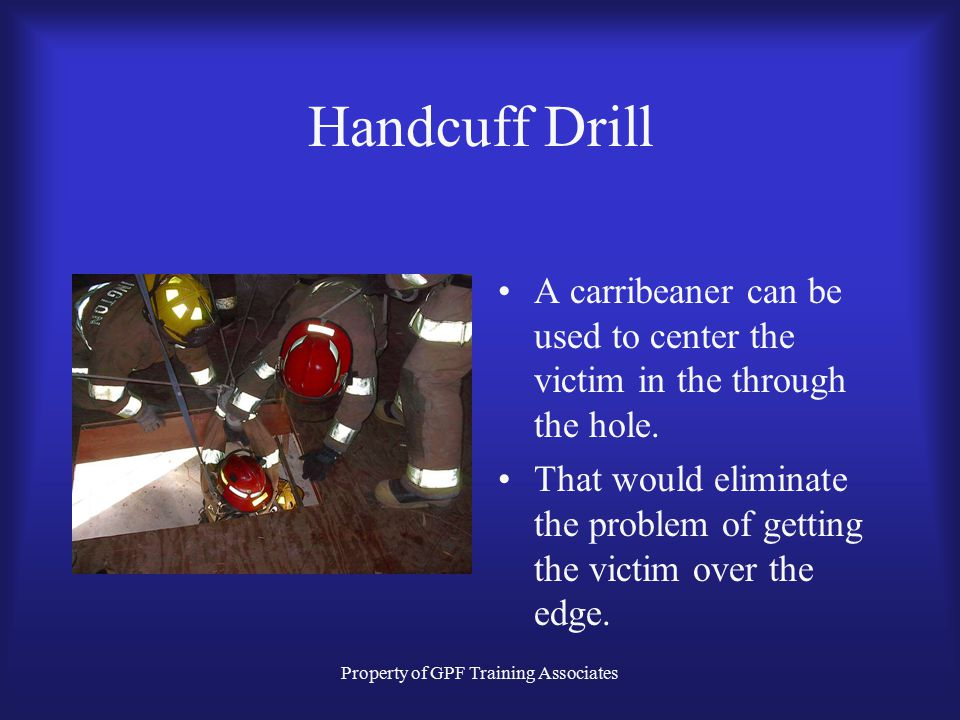 Property of GPF Training Associates Handcuff Drill A carribeaner can be used to center the victim in the through the hole.
