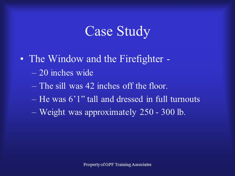 Property of GPF Training Associates Case Study The Window and the Firefighter - –20 inches wide –The sill was 42 inches off the floor.