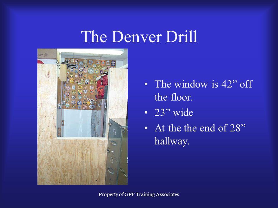 Property of GPF Training Associates The Denver Drill The window is 42 off the floor.