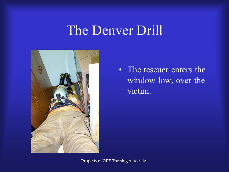 Property of GPF Training Associates The Denver Drill The rescuer enters the window low, over the victim.