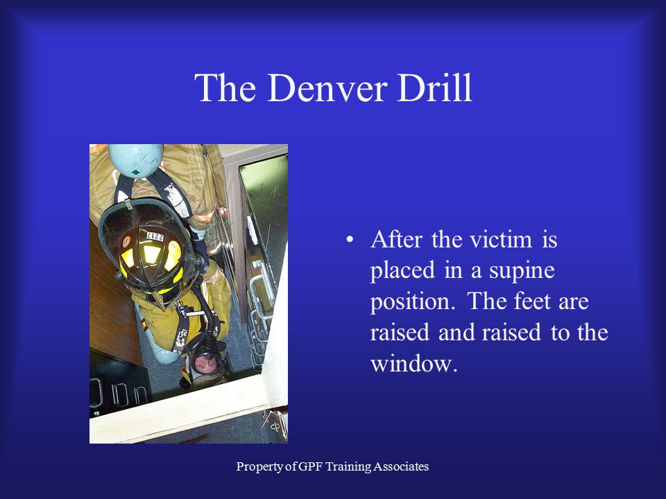 Property of GPF Training Associates The Denver Drill After the victim is placed in a supine position.