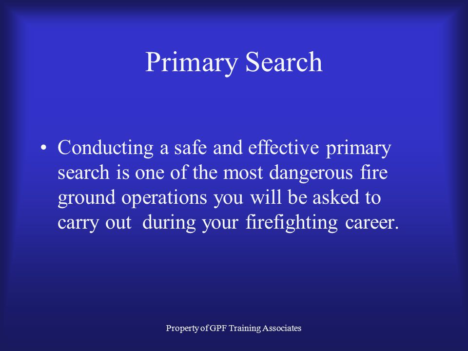 Property of GPF Training Associates Primary Search Conducting a safe and effective primary search is one of the most dangerous fire ground operations you will be asked to carry out during your firefighting career.