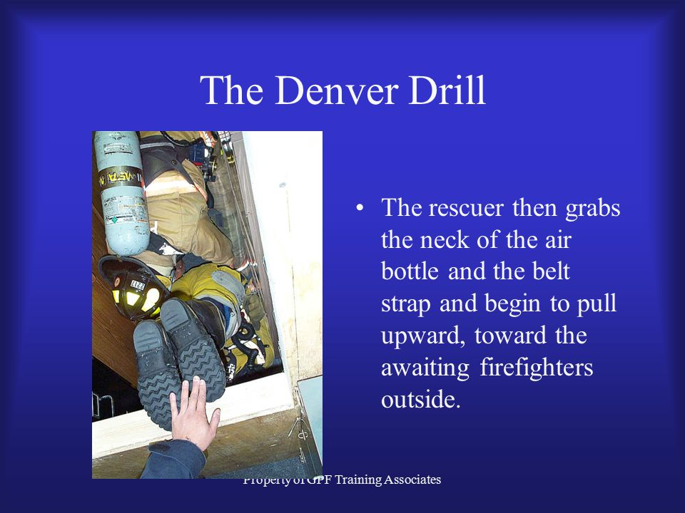 Property of GPF Training Associates The Denver Drill The rescuer then grabs the neck of the air bottle and the belt strap and begin to pull upward, toward the awaiting firefighters outside.