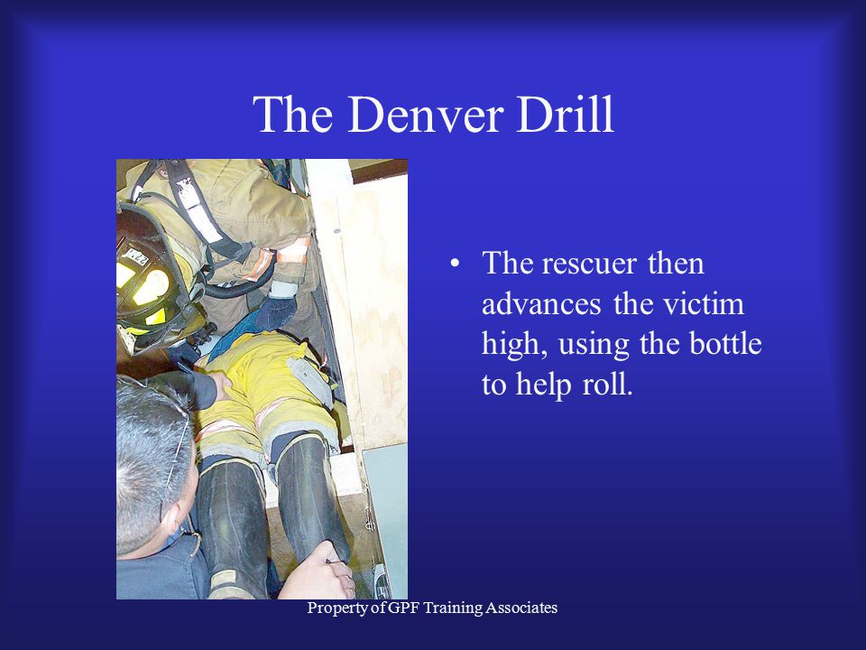 Property of GPF Training Associates The Denver Drill The rescuer then advances the victim high, using the bottle to help roll.
