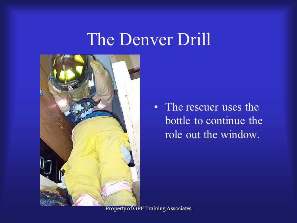 Property of GPF Training Associates The Denver Drill The rescuer uses the bottle to continue the role out the window.
