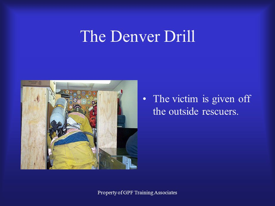 Property of GPF Training Associates The Denver Drill The victim is given off the outside rescuers.