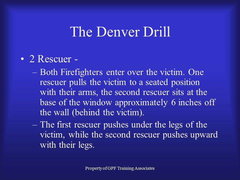 Property of GPF Training Associates The Denver Drill 2 Rescuer - –Both Firefighters enter over the victim.