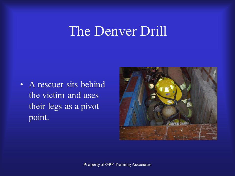 Property of GPF Training Associates The Denver Drill A rescuer sits behind the victim and uses their legs as a pivot point.