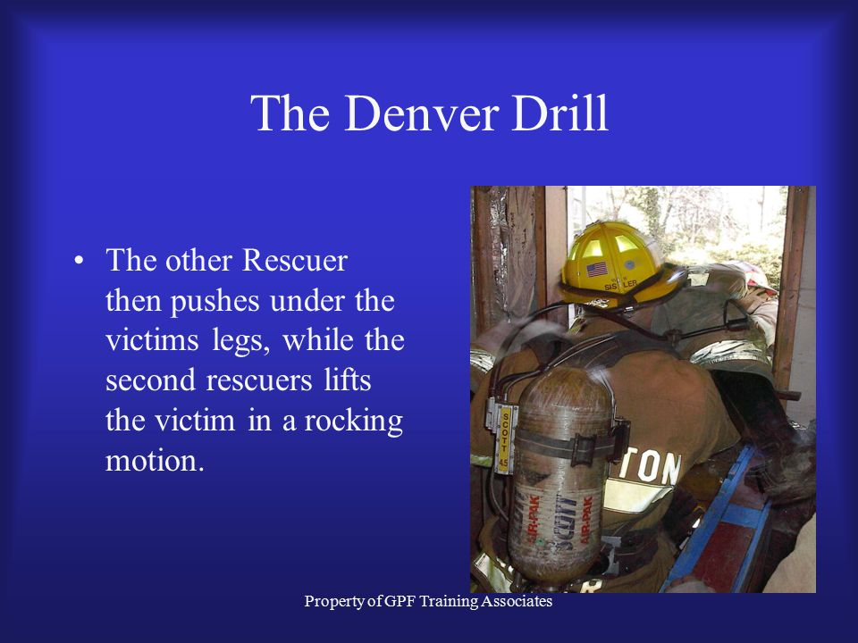 Property of GPF Training Associates The Denver Drill The other Rescuer then pushes under the victims legs, while the second rescuers lifts the victim in a rocking motion.