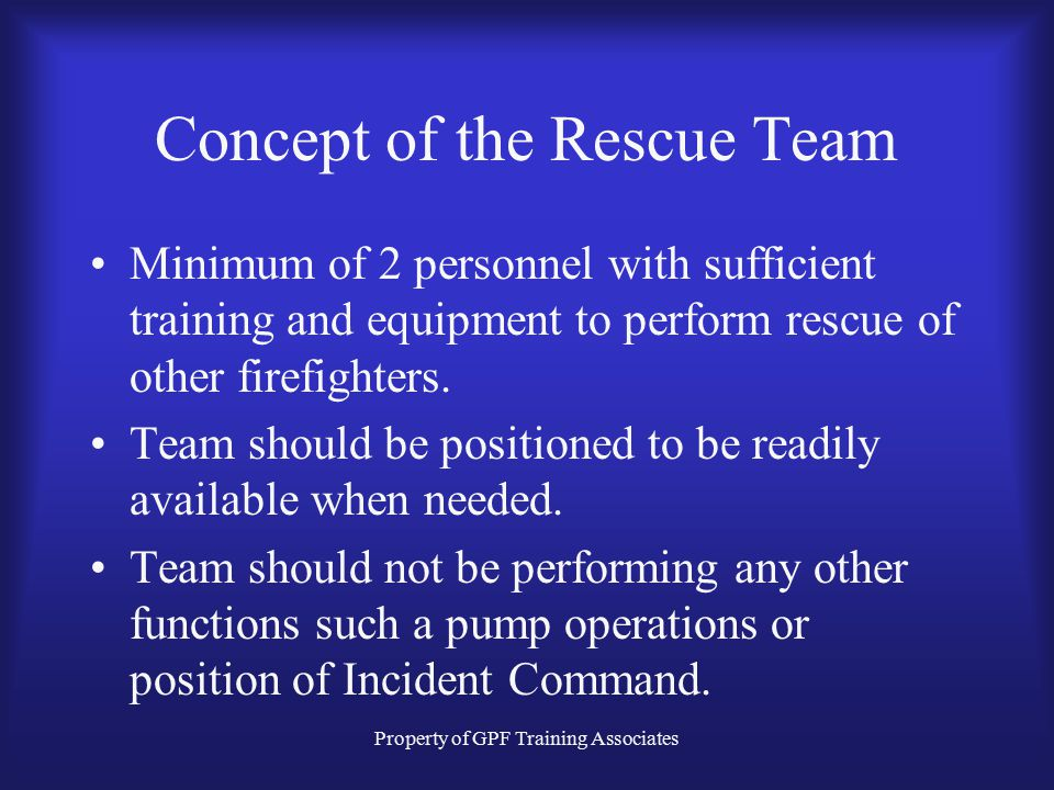 Property of GPF Training Associates Concept of the Rescue Team Minimum of 2 personnel with sufficient training and equipment to perform rescue of other firefighters.