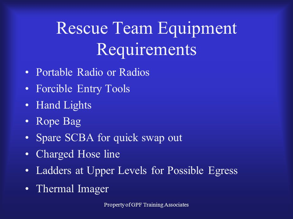 Property of GPF Training Associates Rescue Team Equipment Requirements Portable Radio or Radios Forcible Entry Tools Hand Lights Rope Bag Spare SCBA for quick swap out Charged Hose line Ladders at Upper Levels for Possible Egress Thermal Imager