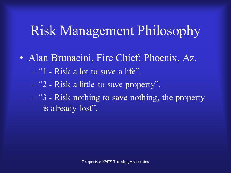 Property of GPF Training Associates Risk Management Philosophy Alan Brunacini, Fire Chief; Phoenix, Az.