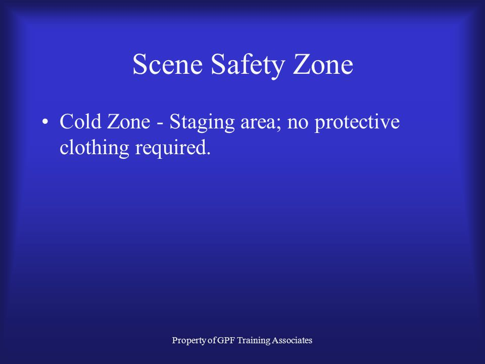 Property of GPF Training Associates Scene Safety Zone Cold Zone - Staging area; no protective clothing required.