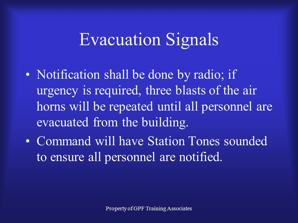 Property of GPF Training Associates Evacuation Signals Notification shall be done by radio; if urgency is required, three blasts of the air horns will be repeated until all personnel are evacuated from the building.