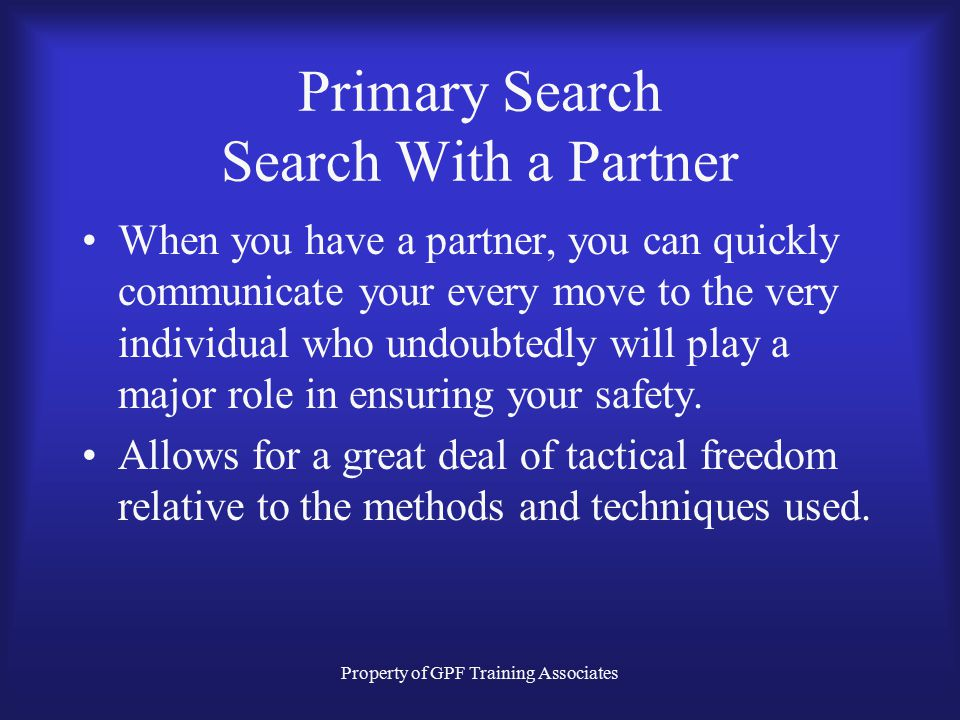 Property of GPF Training Associates Primary Search Search With a Partner When you have a partner, you can quickly communicate your every move to the very individual who undoubtedly will play a major role in ensuring your safety.