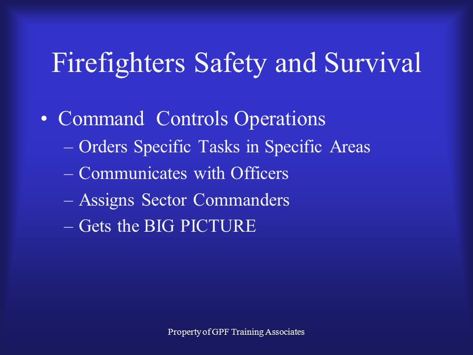 Property of GPF Training Associates Firefighters Safety and Survival Command Controls Operations –Orders Specific Tasks in Specific Areas –Communicates with Officers –Assigns Sector Commanders –Gets the BIG PICTURE