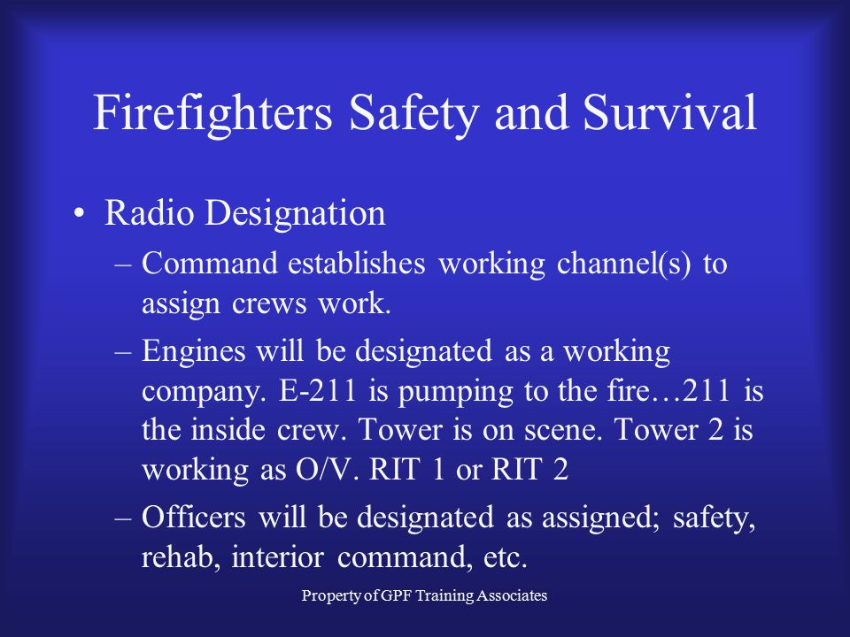 Property of GPF Training Associates Firefighters Safety and Survival Radio Designation –Command establishes working channel(s) to assign crews work.