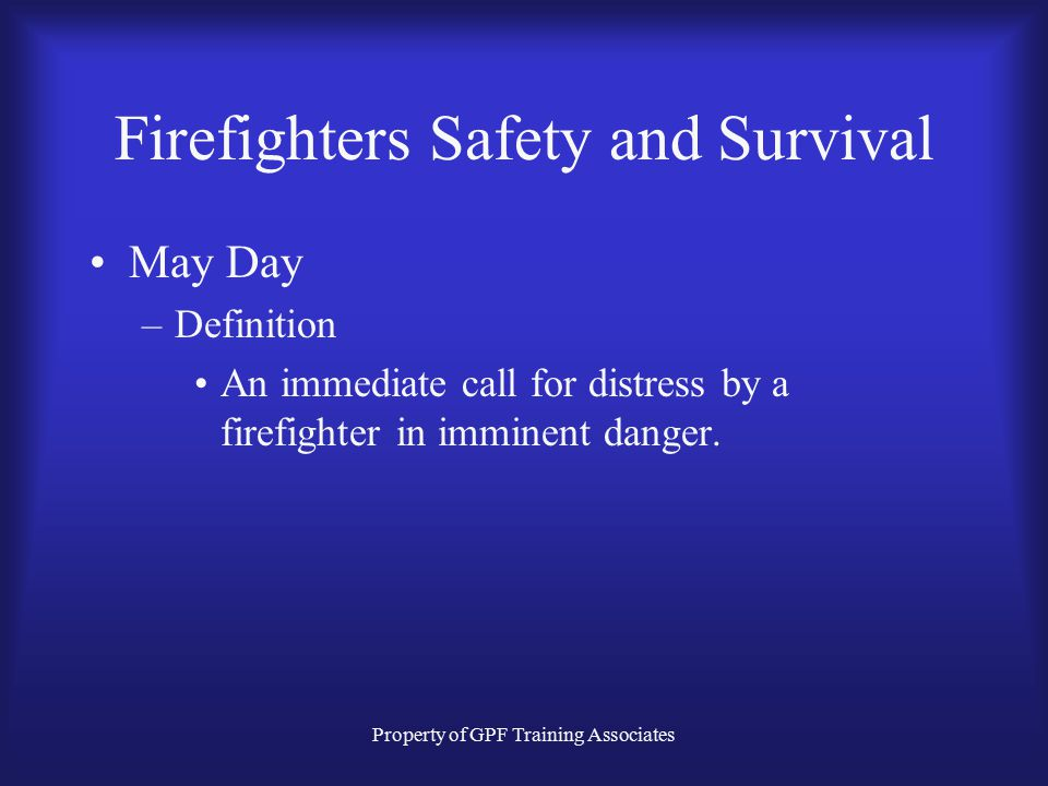 Property of GPF Training Associates Firefighters Safety and Survival May Day –Definition An immediate call for distress by a firefighter in imminent danger.