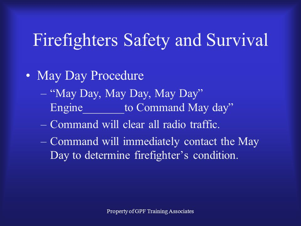 Property of GPF Training Associates Firefighters Safety and Survival May Day Procedure – May Day, May Day, May Day Engine_______to Command May day –Command will clear all radio traffic.