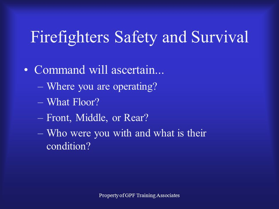 Property of GPF Training Associates Firefighters Safety and Survival Command will ascertain...