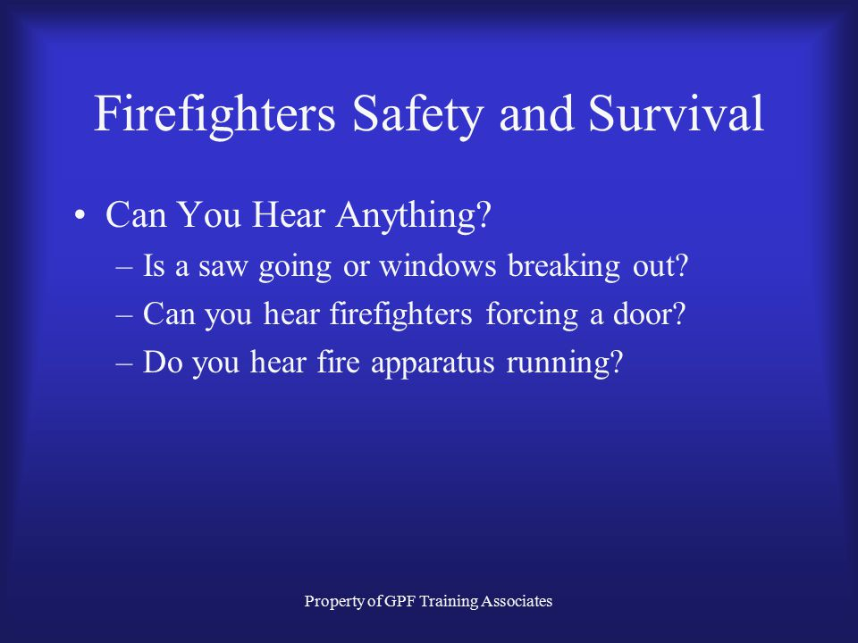Property of GPF Training Associates Firefighters Safety and Survival Can You Hear Anything.