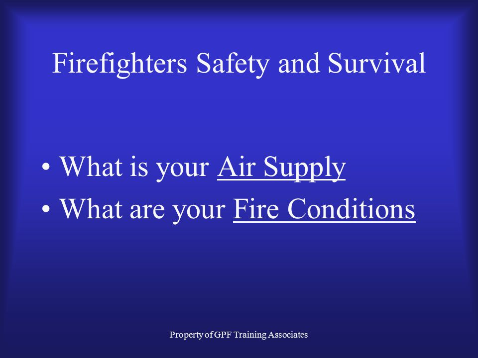 Property of GPF Training Associates Firefighters Safety and Survival What is your Air Supply What are your Fire Conditions