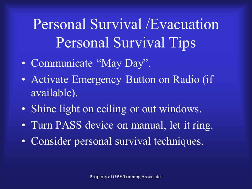 Property of GPF Training Associates Personal Survival /Evacuation Personal Survival Tips Communicate May Day .