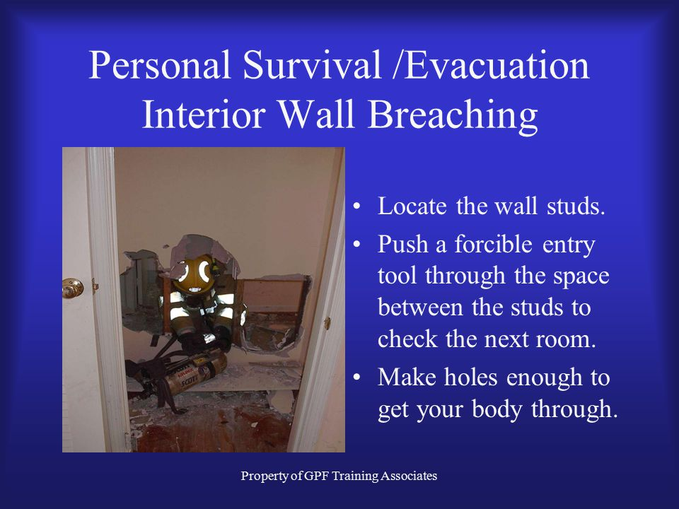 Property of GPF Training Associates Personal Survival /Evacuation Interior Wall Breaching Locate the wall studs.