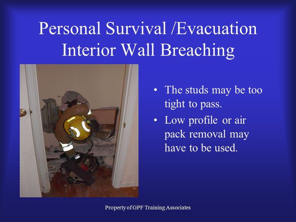 Property of GPF Training Associates Personal Survival /Evacuation Interior Wall Breaching The studs may be too tight to pass.
