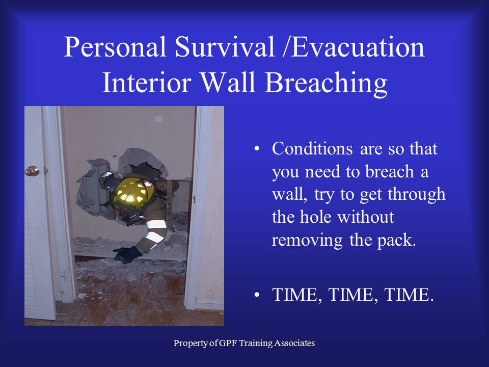 Property of GPF Training Associates Personal Survival /Evacuation Interior Wall Breaching Conditions are so that you need to breach a wall, try to get through the hole without removing the pack.