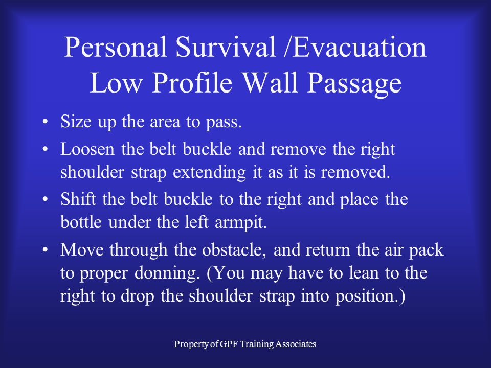 Property of GPF Training Associates Personal Survival /Evacuation Low Profile Wall Passage Size up the area to pass.