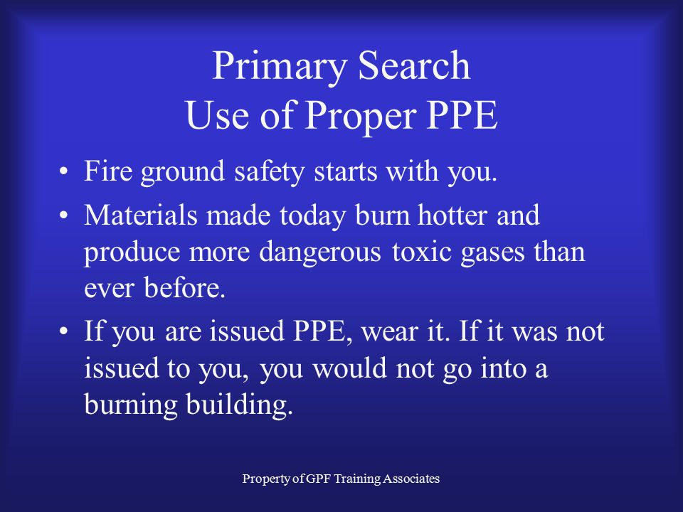Property of GPF Training Associates Primary Search Use of Proper PPE Fire ground safety starts with you.