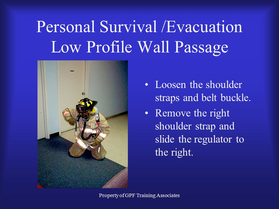 Property of GPF Training Associates Personal Survival /Evacuation Low Profile Wall Passage Loosen the shoulder straps and belt buckle.