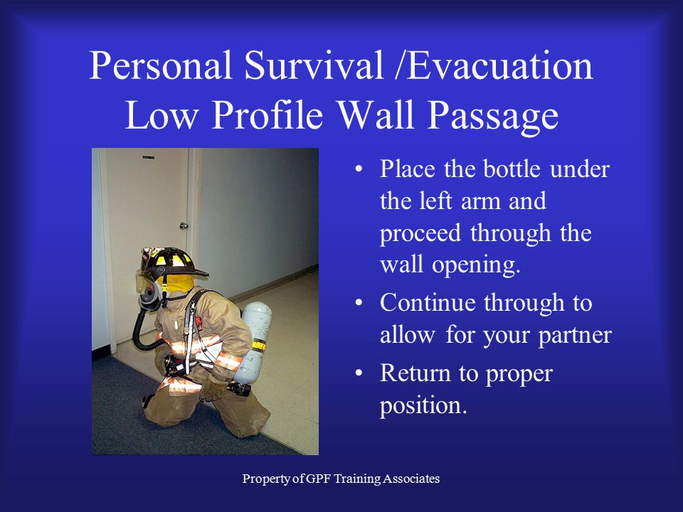 Property of GPF Training Associates Personal Survival /Evacuation Low Profile Wall Passage Place the bottle under the left arm and proceed through the wall opening.