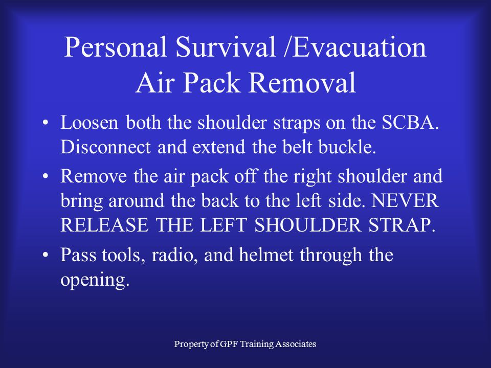 Property of GPF Training Associates Personal Survival /Evacuation Air Pack Removal Loosen both the shoulder straps on the SCBA.